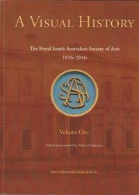 A Visual History: The Royal South Australian Society of Arts 1856-2016. Volume One. Early Years, Presidents, Officials and Honorary Life Members