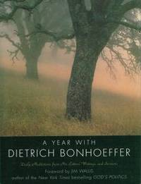 A YEAR WITH DIETRICH BONHOEFFER. Daily Meditations from His Letters, Writings, and Sermons