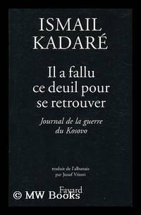 Il a fallu ce deuil pour se retrouver : journal de la guerre du Kosovo / Ismail Kadare; traduit...