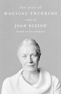 The Year of Magical Thinking: A Play by Joan Didion Based on Her Memoir