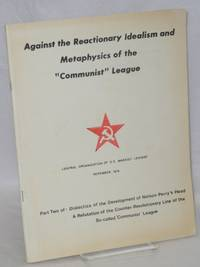 Against the reactionary idealism and metaphysics of the Communist League. Part two of: Dialectics of the development of Nelson Perry's head. A refutation of the counter-revolutionary line of the so-called Communist League