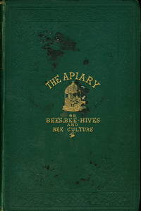 The Apiary; or, Bees, Bee-Hives and Bee Culture. Being a Familiar Account of the Habits of Bees; and the Most Improved Methods of Management, with Full Direction, Adapted for the Cottager, Farmer, or Scientific Apiarian