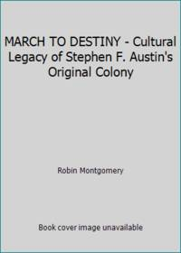 MARCH TO DESTINY - Cultural Legacy of Stephen F. Austin's Original Colony