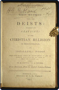 A short and easy method with the deists: wherein the certainty of the Christian religion is demonstrated, by infallible proof from four rules, which are incompatible to any imposture that ever yet has been, or that can possibly be. In a letter to a friend.
