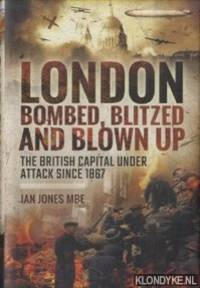 London Bombed, Blitzed and Blown Up: The British Capital Under Attack Since 1867
