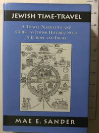 Jewish Time-Travel: A Travel Narrative and Guide to Jewish Historic Sites in Europe and Israel