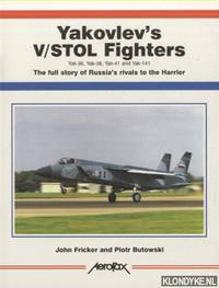 Yakovlev's V/Stol Fighters. Yak-36, Yak-38, Yak-41 and Yak-141. The Full Story of Russia's Rival to the Harrier