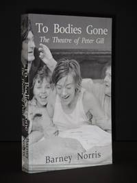 To Bodies Gone: The Theatre of Peter Gill [SIGNED]