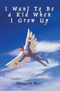 I Want to Be a Kid When I Grow Up : Adults' Guide to Sanity, Freedom and Happiness