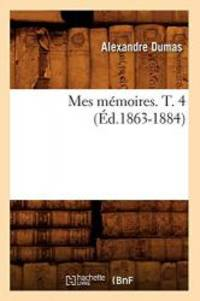 Mes Memoires. T. 4 (Ed.1863-1884) (Litterature) (French Edition)