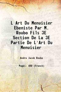 L Art Du Menuisier Ebeniste Par M. Roubo Fils 3E Section De La 3E Partie De L'Art Du Menuisier [Hardcover] by Andre Jacob Roubo - Hardcover - 2016 - from Gyan Books (SKU: 1111003910114)