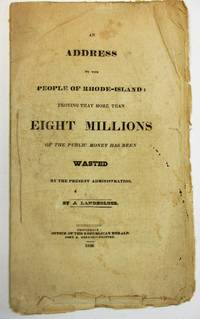 AN ADDRESS TO THE PEOPLE OF RHODE-ISLAND: PROVING THAT MORE THAN EIGHT MILLIONS OF THE PUBLIC MONEY HAS BEEN WASTED BY THE PRESENT ADMINISTRATION. 1828. BY A LANDHOLDER