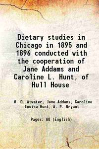 Dietary studies in Chicago in 1895 and 1896 conducted with the cooperation of Jane Addams and...