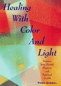 Healing with Color and Light : Improve Your Mental  Physical and Spiritual Health