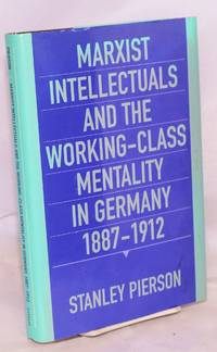 Marxist Intellectuals and the Working-class Mentality in Germany, 1887-1912 by  Stanley Pierson - Hardcover - 1993 - from Bolerium Books Inc., ABAA/ILAB and Biblio.com