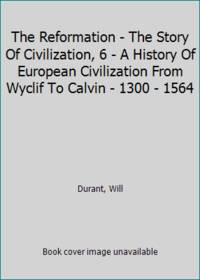 image of The Reformation - The Story Of Civilization, 6 - A History Of European Civilization From Wyclif To Calvin - 1300 - 1564