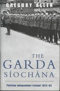 Garda Siochana: Policing Independent Ireland 1922-82 by Gregory Allen - 1999