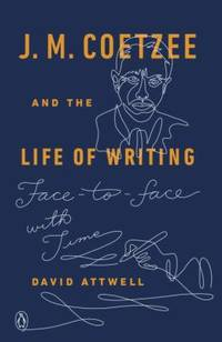 J. M. Coetzee and the Life of Writing : Face-To-face with Time
