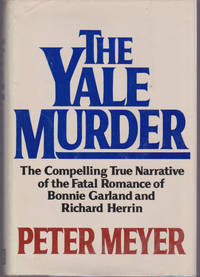 Yale Murder, The : The Compelling True Narrative of the Fatal Romance of Bonnie Garland and Richard Herrin by  Peter MEYER - First Edition - 1982 - from Ravenwood Gables Bookstore and Biblio.com