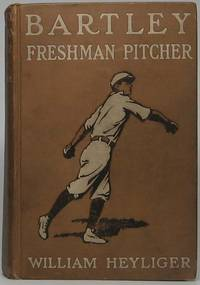 Bartley: Freshman Pitcher by  William HEYLIGER - First Edition - 1911 - from Main Street Fine Books & Manuscripts, ABAA and Biblio.co.uk