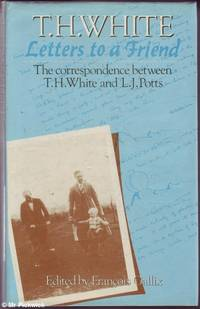 T.H. White Letters to a Friend: The Correspondence Between T.H. White and L.J. Potts