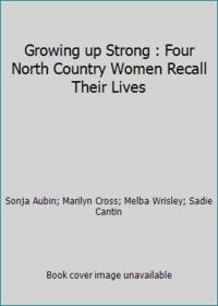 Growing up Strong : Four North Country Women Recall Their Lives