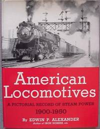 American Locomotives: A Pictorial Record of Steam Power, 1900-1950 by Alexander, Edwin P - 1950