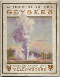 To Geyserland: Oregon Short Line Railroad to the Yellowstone National Park, Connecting with Transcontinental Trains from All Points East and West thence through the Park by the Four-horse Concord Coaches of the M-Y Stage Company