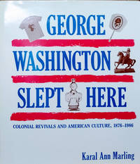 George Washington Slept Here:  Colonial Revivals and American Culture,  1876-1986