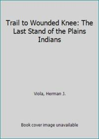 image of Trail to Wounded Knee : The Last Stand of the Plains Indians 1860-1890