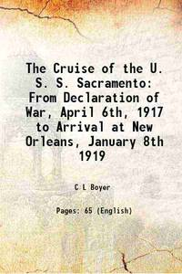The Cruise of the U. S. S. Sacramento From Declaration of War, April 6th, 1917 to Arrival at New...