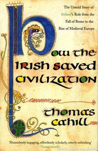 How the Irish Saved Civilization: The Untold Story of Ireland's Heroic Role from the Fall of Rome to the Rise of Medieval Europe by Cahill, Thomas - 1995