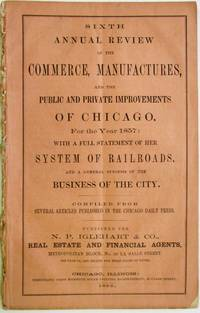 SIXTH ANNUAL REVIEW OF THE COMMERCE, MANUFACTURES, AND THE PUBLIC AND PRIVATE IMPROVEMENTS OF CHICAGO, FOR THE YEAR 1857: WITH A FULL STATEMENT OF HER SYSTEM OF RAILROADS, AND A GENERAL SYNOPSIS OF THE BUSINESS OF THE CITY. COMPILED FROM SEVERAL ARTICLES PUBLISHED IN THE CHICAGO DAILY PRESS