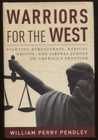 Warriors for the West ; Fighting Bureaucrats, Radical Groups, and Liberal  Judges on America's Frontier Fighting Bureaucrats, Radical Groups, and  Liberal Judges on America's Frontier