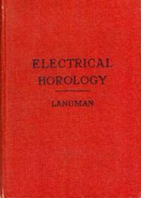 Electrical Horology. A Practical Manual of the Application of the Principles and Practice of Electricity to Horological Instruments and Machines for the Measurement and Transmission of Time, with an Account of the Earliest Electrically-driven Mechanism