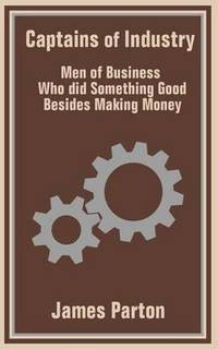 Captains of Industry: Men of Business Who did Something Good Besides Making Money