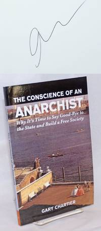 The Conscience of an Anarchist. Why It\'s Time to Say Good-Bye to the State and Build a Free Society