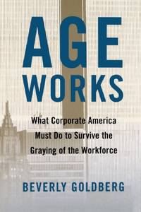 Age Works: What Corporate America Must Do to Survive the Graying of the Workforce