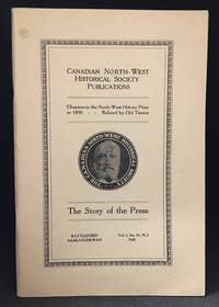 The Story of the Press; Chapters in the North-West History Prior to 1890...Related by Old Timers (Series: Canadian North-West Historical Society; Includes Thos. Clarke--MacLeod Gazette--1882; Edward Hagell--Lethbridge News--1885; C.A. Hayden--Calgary Herald--1883; J.R.C. Honeyman--Regina Leader--1883; Howard Angus Kennedy--Reporting in--'85; R.C. Laurie--Saskatchewan Herald--1878; J.W. Morrow--Medicine Hat Times--1884; Mrs. J.D. Rose--Prince Albert Times--1882; Geo. B. Winship--Nor'-Wester--1859.)