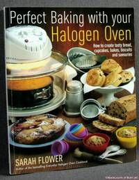 Perfect Baking with Your Halogen Oven: How to Create Tasty Bread, Cupcakes, Bakes, Biscuits and Savouries by Sarah Flower - 2011