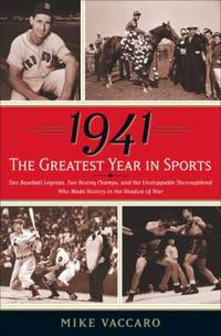 1941    the Greatest Year in Sports : Two Baseball Legends  Two Boxing Champs  and the Unstoppable Thoroughbred Who Made History in the Shadow of War