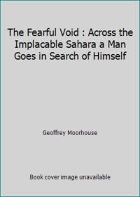 The Fearful Void : Across the Implacable Sahara a Man Goes in Search of Himself