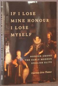 IF I LOSE MINE HONOUR, I LOSE MYSELF: HONOUR AMONG THE EARLY MODERN ENGLISH ELITE