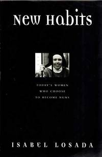 New Habits. Today's Women Who Choose to Become Nuns by  Isabel Losada - Paperback - 1st Edition - 1999 - from Adelaide Booksellers and Biblio.com
