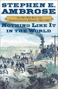 Nothing Like It in the World : The Men Who Built the Transcontinental Railroad, 1863-1869