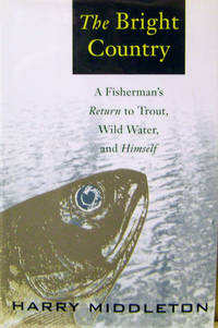 The Bright Country:  A Fisherman\'s Return to Trout, Wild Water, and Himself