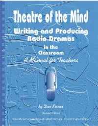 Theatre of the Mind (4th Updated Edition)  Writing and Producing Radio  Dramas in the Classroom