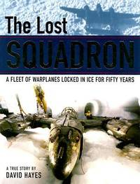 image of The Lost Squadron : A Fleet of Warplanes Locked in Ice for Fifty Years