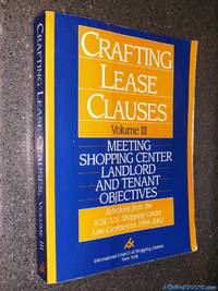 Crafting Lease Clauses Volume 3: Meeting Shopping Center Landlord and Tenant Objectives - Selections From the ICSC U.S. Shopping Center Law Conferences 1999-2001