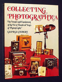 Collecting Photographica: The Images and Equipment of the First Hundred Years of Photography